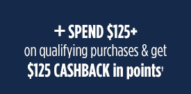 + SPEND $125+ on qualifying purchases & get $125 CASHBACK in points