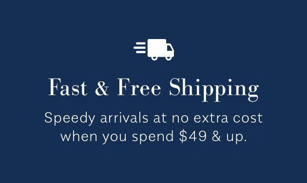 Fast & Free Shipping Speedy arrivals at no cost when you spend $49 & up.