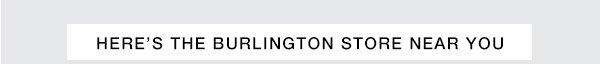HERE'S THE BURLINGTON STORE NEAR YOU