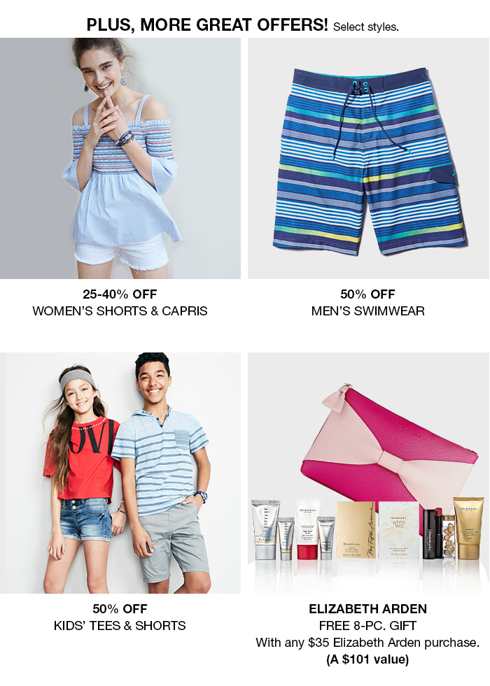 Plus, More Great Offers! Select styles, 25-40 percent Off, Womens Shorts and Capris, 50 percent Off, Mens Swimwear, 50 percent Off, Kids Tees and Shorts, Elizabeth Arden, Free 8-Piece, Gift with any $35 Elizabeth Arden purchase, (a $101 value)