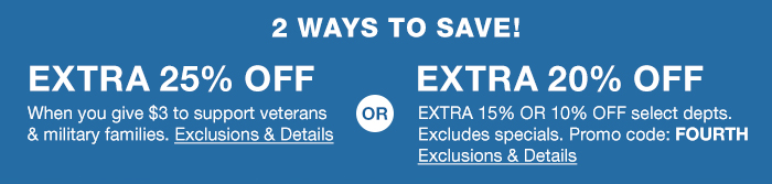 2 Ways to Save! Extra 25 percent Off, when you give $3 to support veterans and militaty families, Exclusions and Details, or, Extra 20 percent Off, Extra 15 percent or 10 percent Off, Select departments, Excludes specials, Promo code: FOURTH, Exclusions and Details
