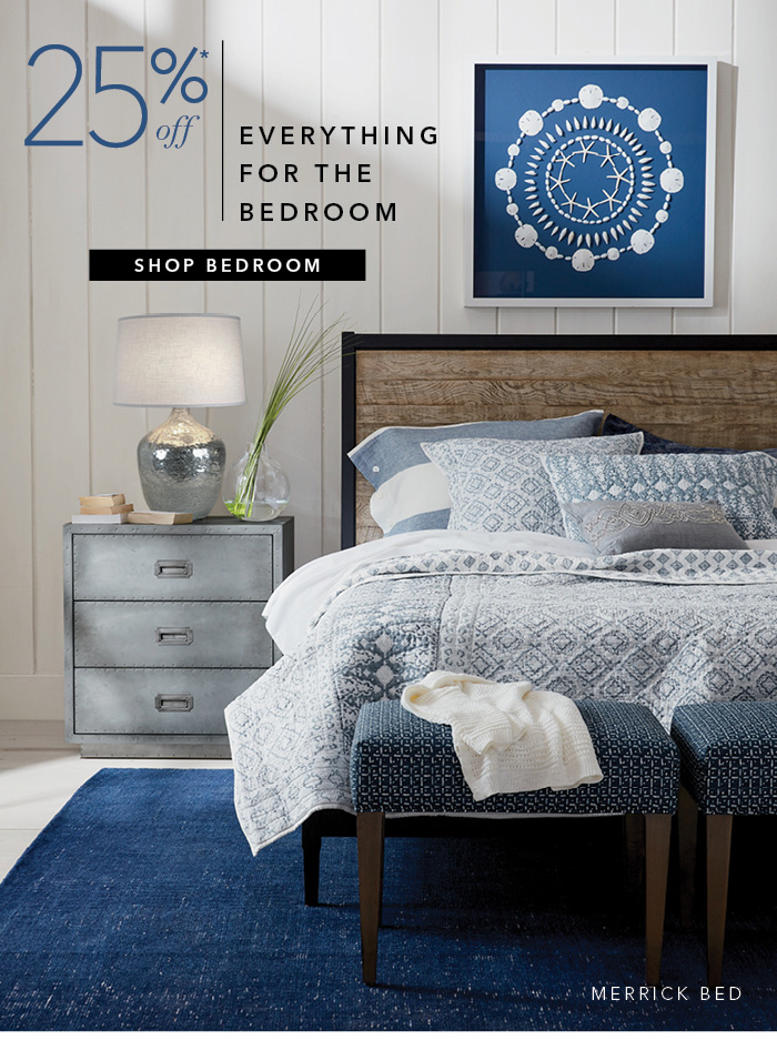 25% off everything for the bedroom*. Shop Bedroom >