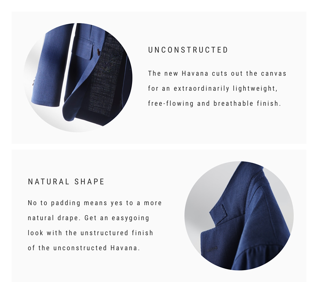 Unconstructed The new Havana is canvas-free for an extraordinarily lightweight, free-flowing and breathable finish.  Natural shape  No to padding means yes to a more natural drape. Get an easygoing look with the unstructured finish of the unconstructed Havana.