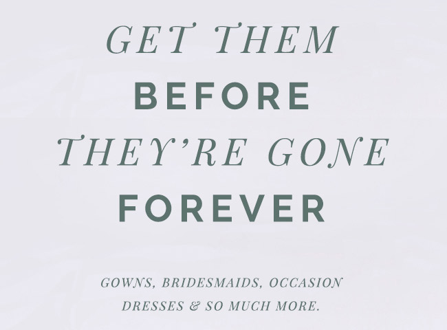 Get them before they're gone forever. Gowns, bridesmaids dresses, occasion dresses and so much more.