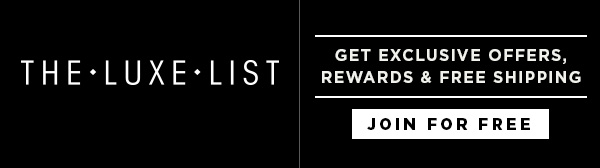 THE LUXE LIST: Get Exclusive Offers, Rewards & Free Shipping. - JOIN NOW