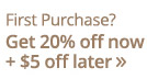 First Purchase? Get 20% off now + $5 off later
