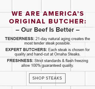 WE ARE AMERICA'S ORIGINAL BUTCHER: - Our Beef Is Better - | TENDERNESS: 21-day natural aging creates the most tender steak possible. | EXPERT BUTCHERS: Each steak is chosen for quality and hand-cut at Omaha Steaks. | FRESHNESS: Strict standards & flash freezing allow 100% guaranteed quality. | SHOP STEAKS
