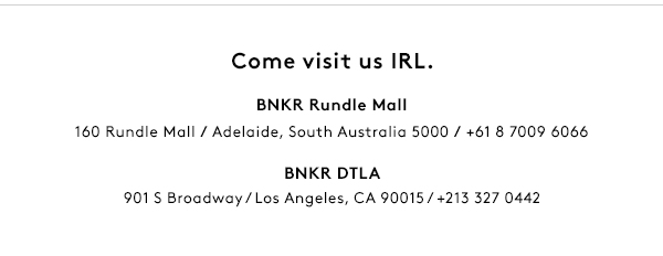 Come visit us IRL. BNKR Rundle Mall - 160 Rundle Mall, Adelaide. BNKR DTLA - 901 S Broadway, Los Angeles.