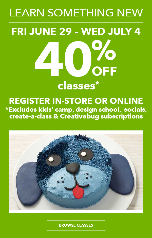 40% off Classes Fri, June 29 - Wed, July 4. Register In-Store or Online. Excludes Create-A-Class, Kids' Camps, Design School, Socials and Creativebug Subscriptions.