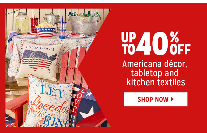 UP TO 40% OFF Americana dcor, tabletop and kitchen textiles   |   SHOP NOW
