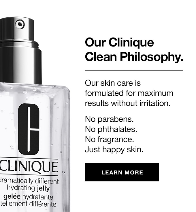 Our CliniqueClean Philosophy. Our skin care is formulated for maximum results without irritation. No parabens. No phthalates. No fragrance. Just happy skin. learn more