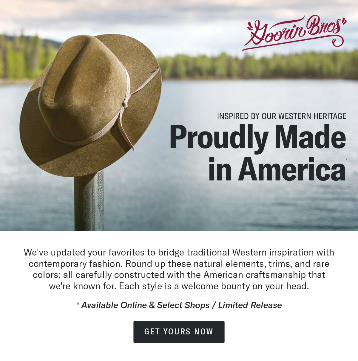 Inspired by our western heritage | PROUDLY MADE IN AMERICA | We've updated your favorites to bridge traditional Western inspiration with contemporary fashion. Round up these natural elements, trims, and rare colors; all carefully constructed with American craftsmanship that we're known for. Each style is a welcome bounty on your head. | *Available Online & Select Shops / Limited Release | GET YOURS NOW
