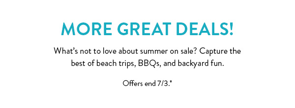 More Great Deals! | What's not to love about summer on sale? Capture the best of beach trips, BBQs, and backyard fun. | Offers end 7/3.*