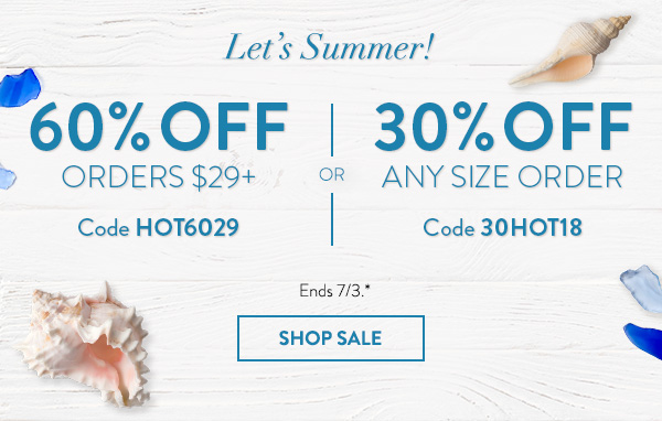 Let's Summer! | 60% off orders $29+ Code HOT6029 | or | 30% off any size order Code 30HOT18 | Ends 7/3.* | Shop Sale