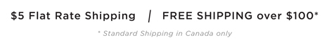 $5 Flat Rate Shipping / FREE SHIPPING over $100* standard shipping in Canada Only