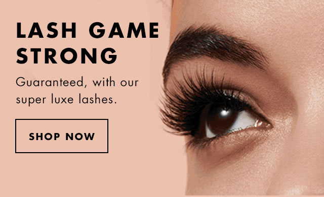 Lash Game Strong. Guaranteed, wioth our super luxe lashes. Shop Now