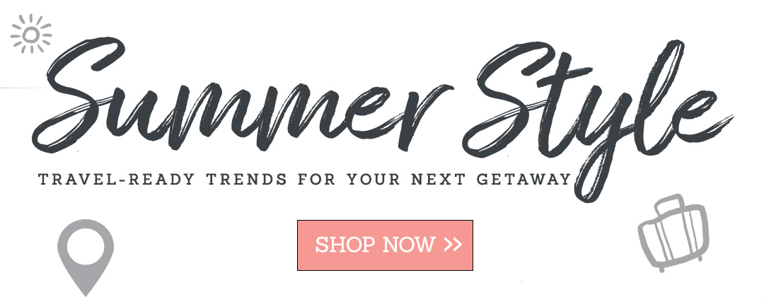 Summer Style | Travel-Ready Trends For Your Next Gateway | Shop Now >>