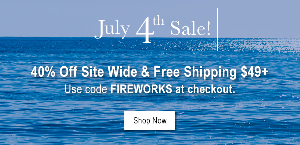 JULY 4TH SALE! 40% OFF SITE WIDE & FREE SHIPPING $49+ USE CODE FIREWORKS AT CHECKOUT