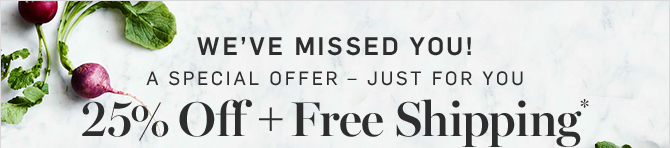 WEVE MISSED YOU! A SPECIAL OFFER  JUST FOR YOU - 25% Off + Free Shipping*