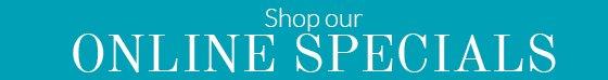 Shop our ONLINE SPECIALS