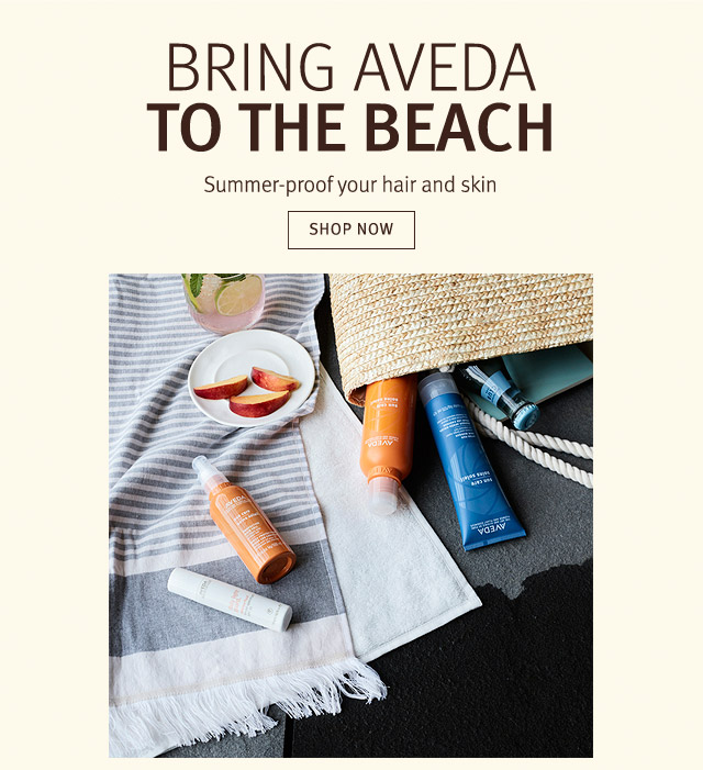 bring aveda to the beach. summer-proof your hair and skin. shop now.