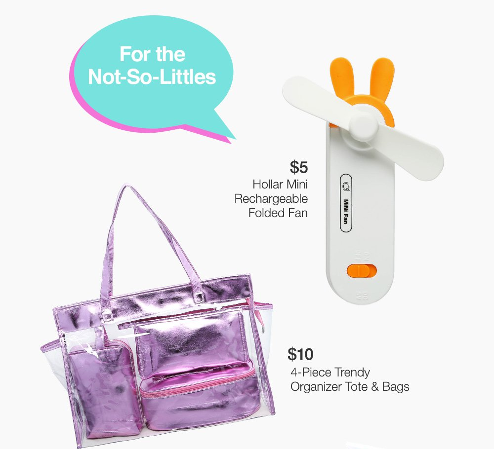 for the Not-So-Little Ones. $5 Hollar Mini Rechargeable Folded Fan, $10 4-Piece Organizer Tote & Bags. SHOP NOW >