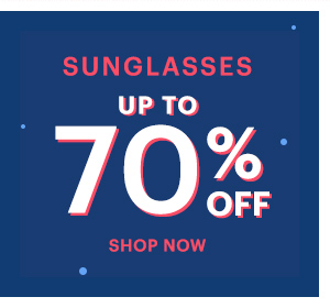 SUNGLASSES UP TO 70% OFF, SHOP NOW