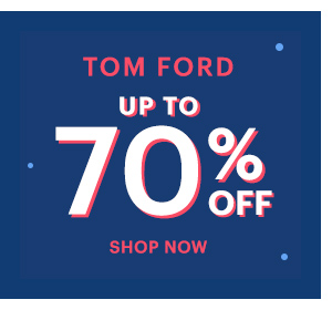 TOM FORD UP TO 70% OFF, SHOP NOW