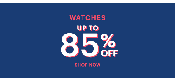 WATCHES UP TO 85% OFF, SHOP NOW