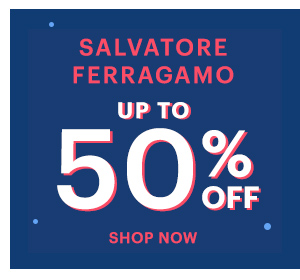 SALVATORE FERRAGAMO UP TO 50% OFF, SHOP NOW