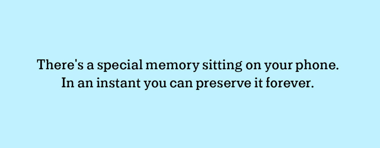 There's a special memory sitting on your phone. In an instant you can preserve it forever.
