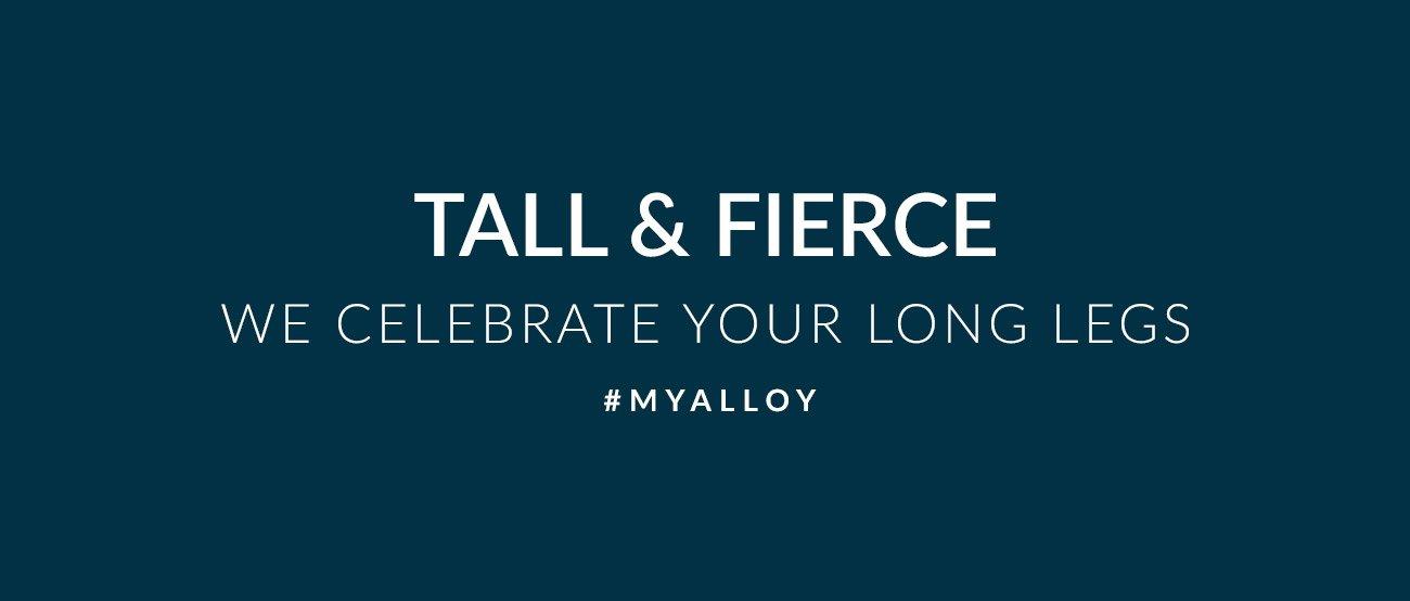 Tall & Fierce - We Celebrate Your Long Legs - #MYALLOY