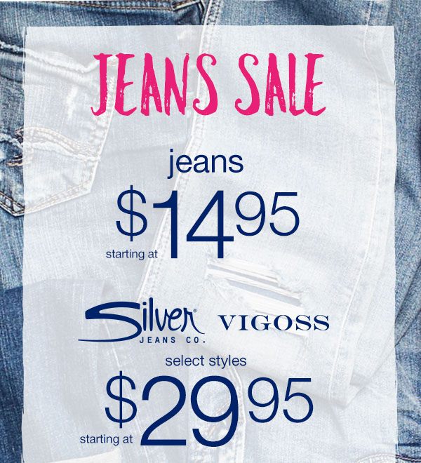 Jeans sale. Jeans starting at $14.95. Silver Jeans Co. and Vigoss select styles starting at $29.95
