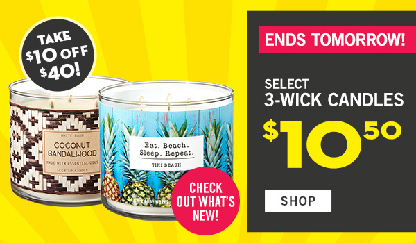 Ends Tomorrow! Check out what's new! Select 3-wick candles $10.50 - PLUS! Take $10 off $40 - SHOP
