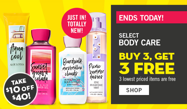 Ends Today! Select Body Care Buy 3, Get 3 Free. 3 lowest priced items are free - Plus! Take $10 off $40 - SHOP