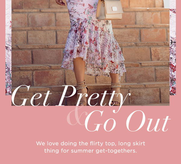 Get Pretty & Go Out   We love doing the flirty top, long skirt thing for summer get-togethers.   SHOP TOPS >
