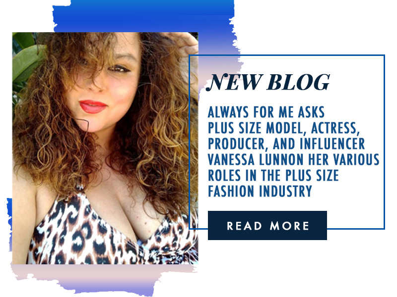 Always For Me Asks Plus Size Model, Actress, Producer, and Influencer Vanessa Lunnon Her Various Roles in the Plus Size Fashion Industry