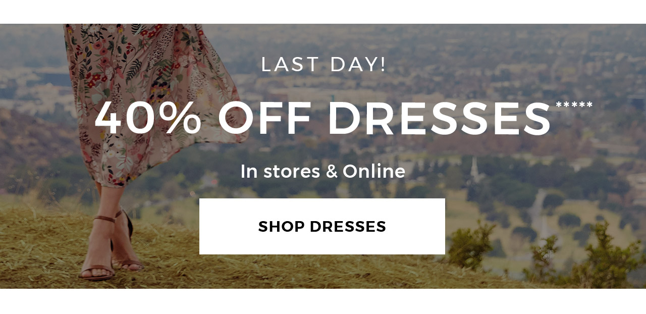Last day! 40% off dresses***** In stores & online. Shop dresses.
