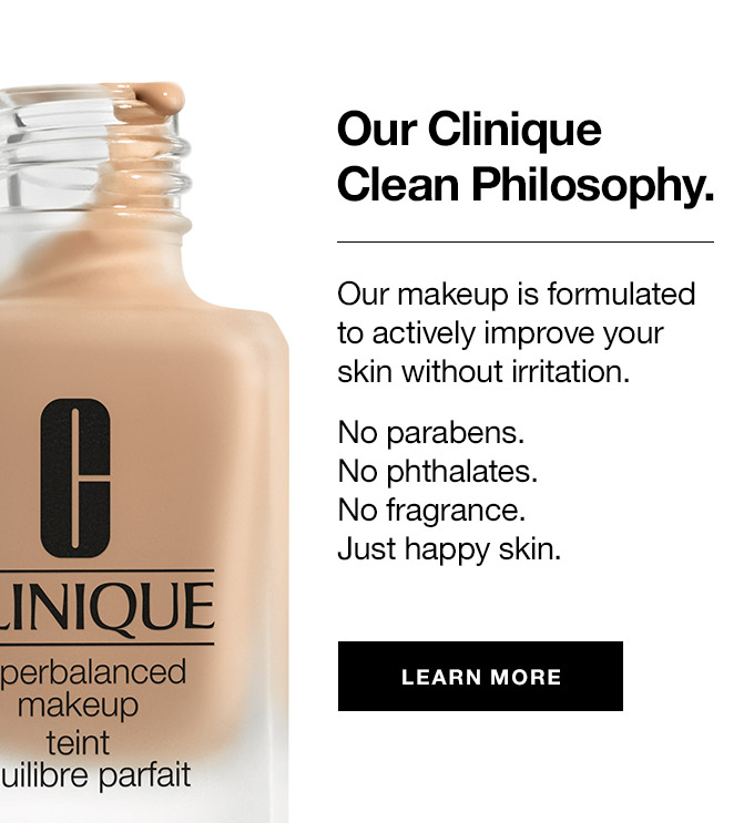 Our Clinique Clean Philosophy. Our makeup is formulated to actively improve your skin without irritation. No parabens. No phthalates. No fragrance. Just happy skin. learn more
