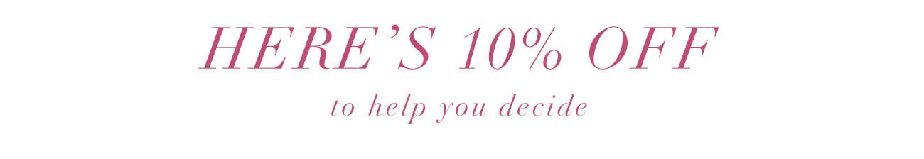 HERE'S 10% OFF to help you decide: