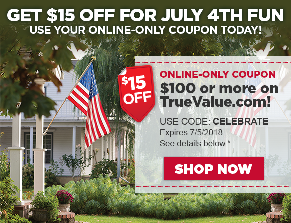GET $15 OFF FOR JUlY 4TH FUN - Use your Online-only coupon today! Online-Only Coupon. $15 OFF $100 or more on TrueValue.com! Use Code CELEBRATE Valid from 6/29/18 through 7/5/18. See details below*  Shop Now!