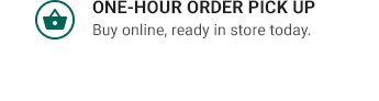 ONE-HOUR ORDER PICK UP | Buy online, ready in store today.