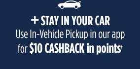 + STAY IN YOUR CAR | Use In-Vehicle Pickup in our app for $10 CASHBACK in points
