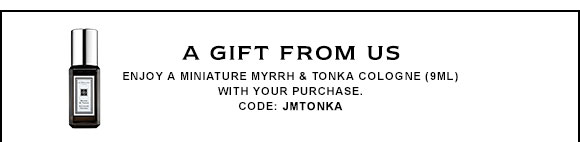A GIFT FROM US Enjoy a miniature Myrrh & Tonka Cologne (9ML) with your purhcase. Code: JMTONKA
