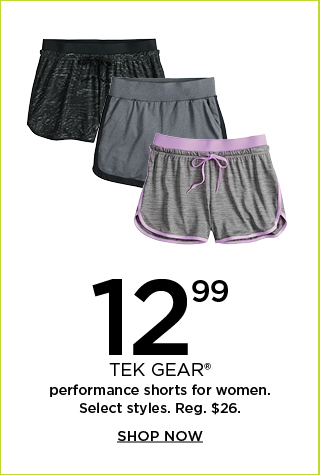 12.99 tek gear performance shorts for women. select styles. regularly $26. shop now.