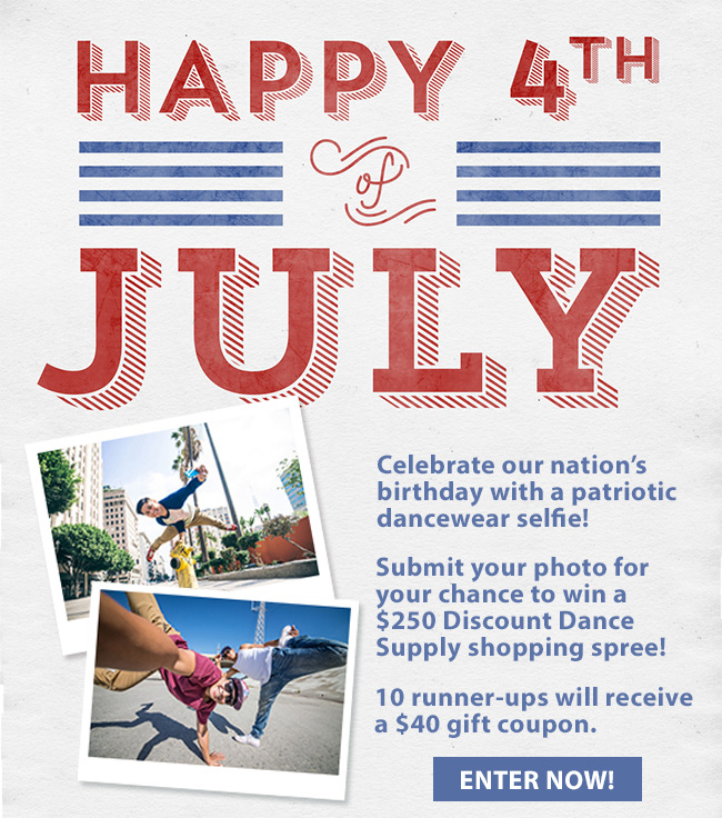 Happy 4th of July. Celebrate our nation's birthday with a patriotic dancewear selfie! Submit your photo for your chance to win a $250 Discount Dance Supply shopping spree! 10 runner-ups will receive a $40 gift coupon. Enter now!