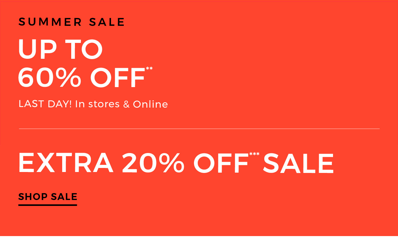 Summer sale up to 60% off. In stoes & online. Another reason to love our summer sale. Extra 20% off*** sale. Shop sale.