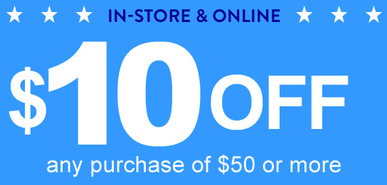IN-STORE & ONLINE $10 OFF ANY PURCHASE OF $50 OR MORE