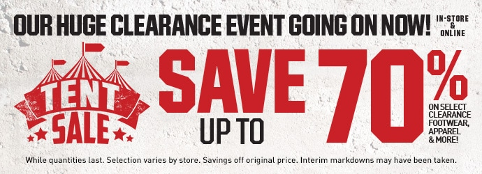 TENT SALE   OUR HUGE CLEARANCE EVENT GOING ON NOW IN-STORE AND ONLINE   SAVE UP TO 70% ON SELECT CLEARANCE, APPAREL, FOOTWEAR, AND MORE   While quantities last. Selection varies by store. Savings off original price. Interim markdowns may have been taken.
