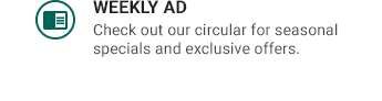 WEEKLY AD   Check out our circular for seasonal specials and exclusive offers.